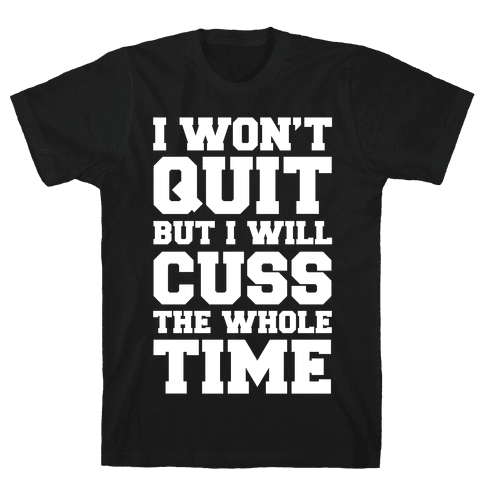 I Won't Quit But I Will Cuss The Whole Time Mens T-Shirt