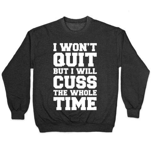 I Won't Quit But I Will Cuss The Whole Time Pullover
