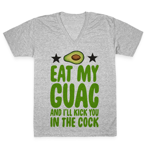 Eat My Guac and I'll Kick You in the Cock V-Neck Tee Shirt
