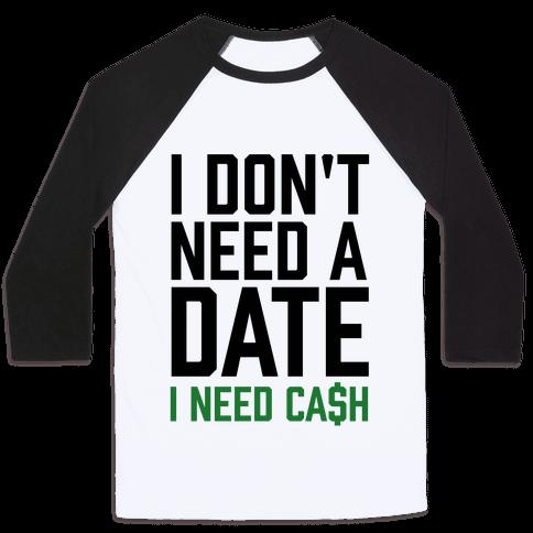I Don't Need A Date. I Need Cash Baseball Tee