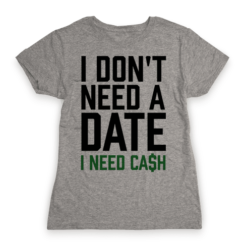 I Don't Need A Date. I Need Cash Womens T-Shirt