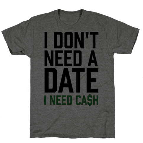 I Don't Need A Date. I Need Cash Mens T-Shirt