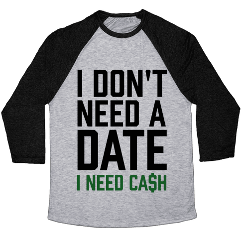 I Don't Need A Date. I Need Cash Baseball Tee