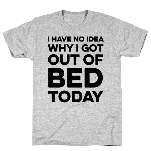 I Have No Idea Why I Got Out Of Bed Today Mens T-Shirt