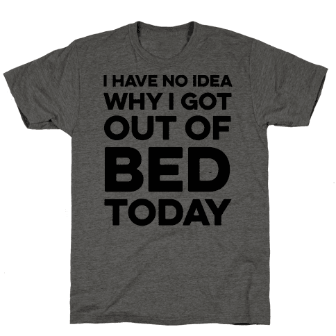 I Have No Idea Why I Got Out Of Bed Today Mens/Unisex T-Shirt