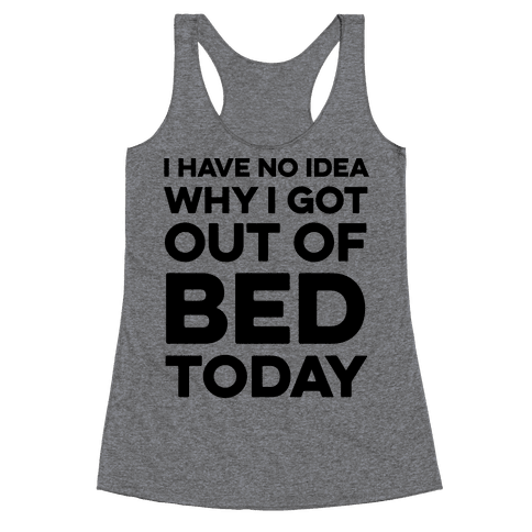 I Have No Idea Why I Got Out Of Bed Today Racerback Tank Top