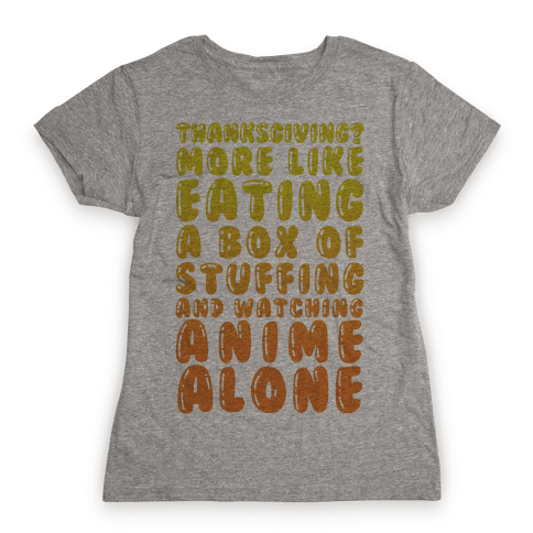 Thanksgiving? More Like Eating A Box Of Stuffing And Watching Anime Alone Womens T-Shirt