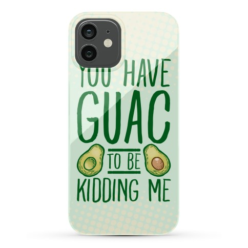 You Have Guac to Be Kidding Me Phone Case