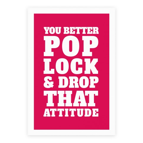 You Better Pop Lock And Drop That Attitude Poster