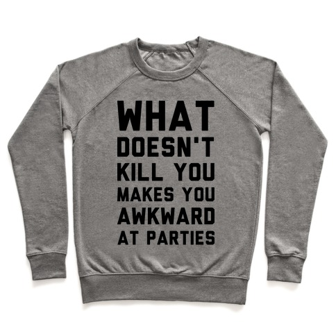 What Doesn't Kill You Makes You Awkward at Parties Pullover