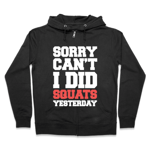 Sorry Can't, I Did Squats Yesterday Zip Hoodie