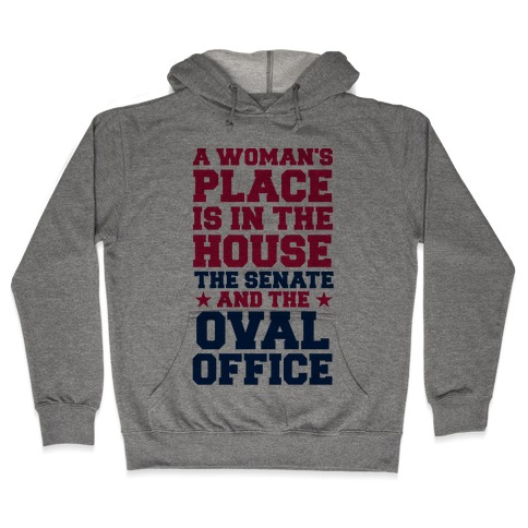 A Woman's Place Is In The House (Senate & Oval Office) Hooded Sweatshirt