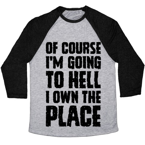 Of Course I'm Going To Hell I Own The Place Baseball Tee