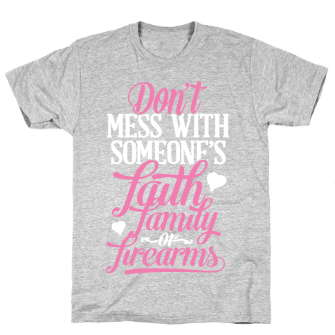 Don't Mess With Someone's Faith, Family or Firearms Mens T-Shirt