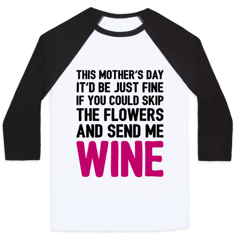Skip The Flowers And Send Me Wine Baseball Tee