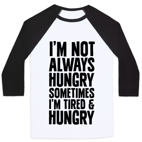 I'm Not Always Hungry Sometimes I'm Tired and Hungry Baseball Tee