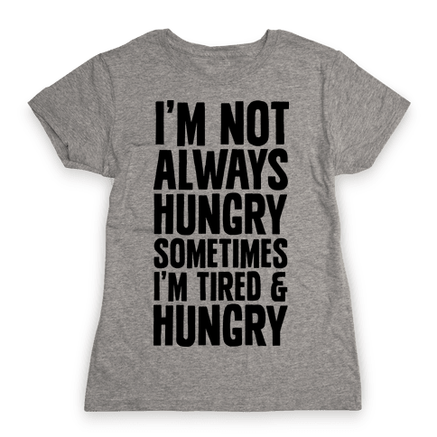 I'm Not Always Hungry Sometimes I'm Tired and Hungry Womens T-Shirt