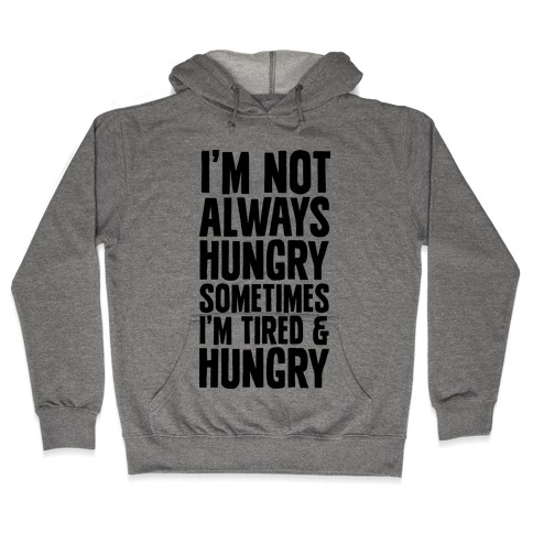 I'm Not Always Hungry Sometimes I'm Tired and Hungry Hooded Sweatshirt
