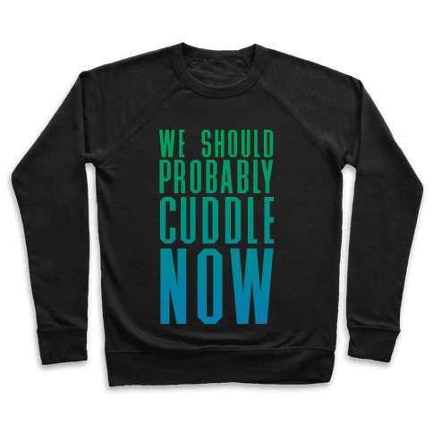 We Should Probably Cuddle Now Pullover