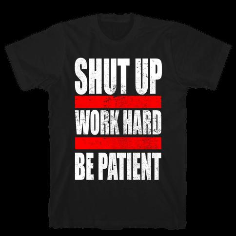 Shut Up, Work Hard, Be Patient Mens T-Shirt