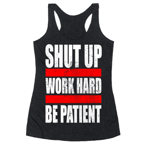 Shut Up, Work Hard, Be Patient Racerback Tank Top