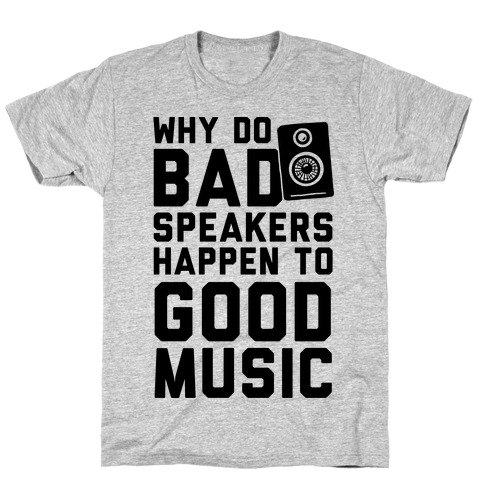 Why Do Bad Speakers Happen To Good Music T-Shirt