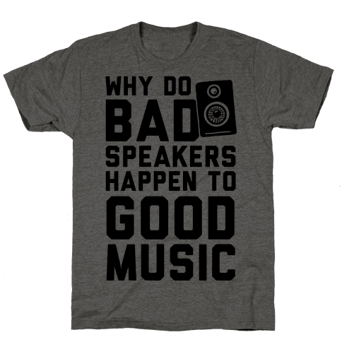 Why Do Bad Speakers Happen To Good Music Mens T-Shirt