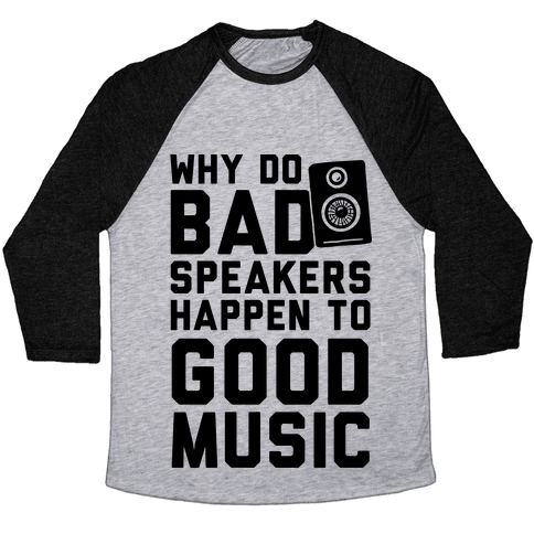 Why Do Bad Speakers Happen To Good Music Baseball Tee