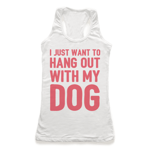 I Just Want To Hang Out With My Dog Racerback Tank Top