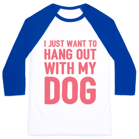 I Just Want To Hang Out With My Dog Baseball Tee