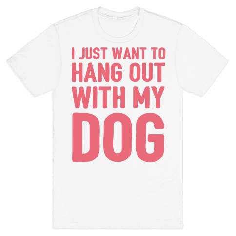 I Just Want To Hang Out With My Dog Mens T-Shirt