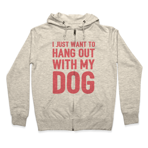 I Just Want To Hang Out With My Dog Zip Hoodie