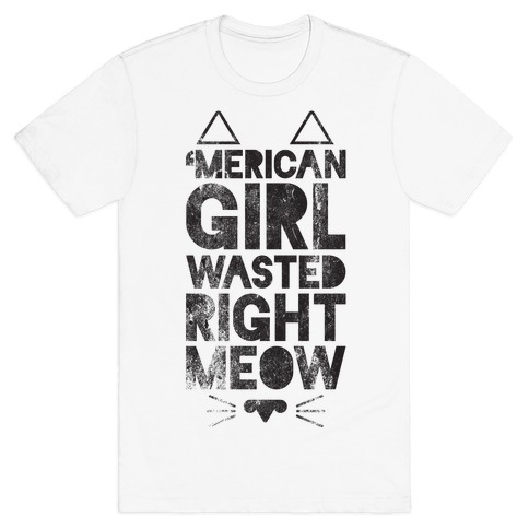 8fa9eb445 'Merican Girl Wasted Right Meow T-Shirt | LookHUMAN