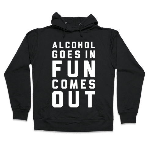 Alcohol Goes In Fun Comes Out Hooded Sweatshirt