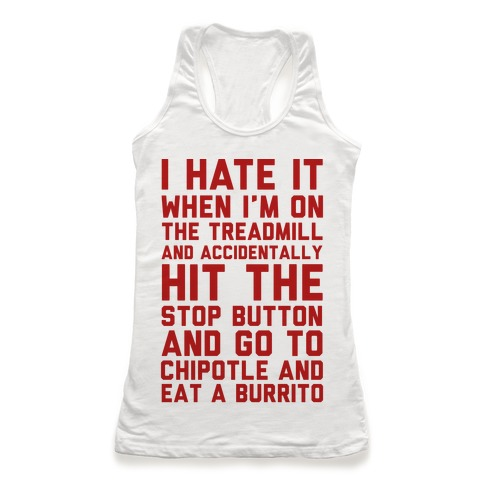 I Hate It When I'm On The Treadmill And Accidentally Hit The Stop Button and Go To Chipotle And Eat A Burrito Racerback Tank Top