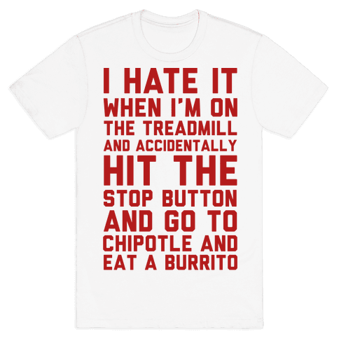 I Hate It When I'm On The Treadmill And Accidentally Hit The Stop Button and Go To Chipotle And Eat A Burrito Mens T-Shirt