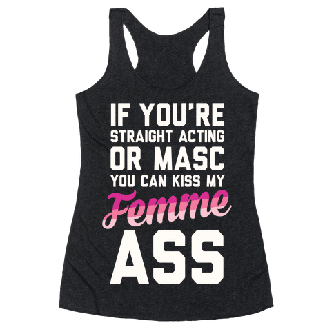 If You're Straight Acting Or Masc, You Can Kiss My Femme Ass Racerback Tank Top