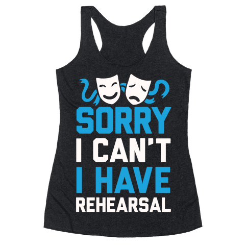 Sorry I can't I have Rehearsal Racerback Tank Top