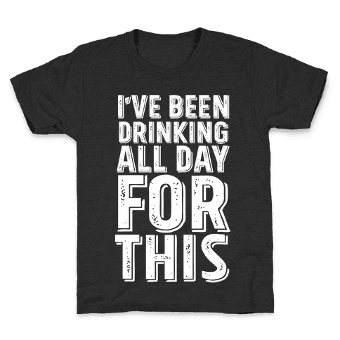 I've Been Drinking All Day For This Kids T-Shirt