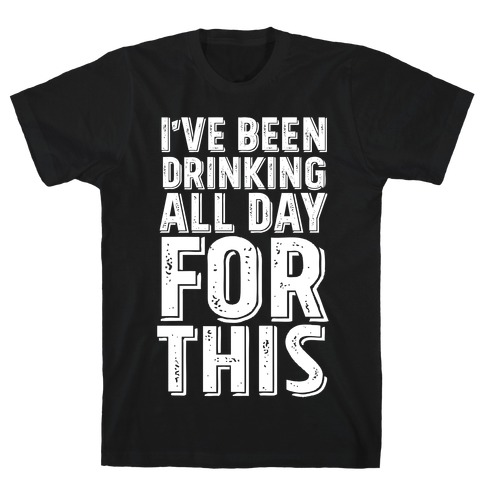 I've Been Drinking All Day For This T-Shirt