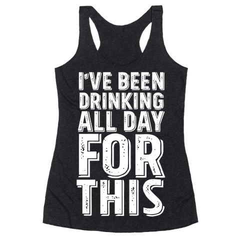 I've Been Drinking All Day For This Racerback Tank Top