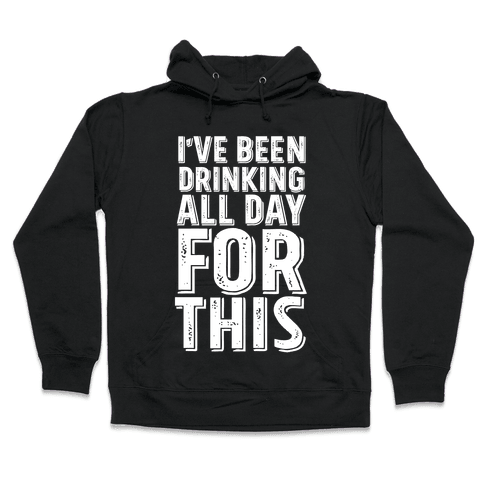 I've Been Drinking All Day For This Hooded Sweatshirt