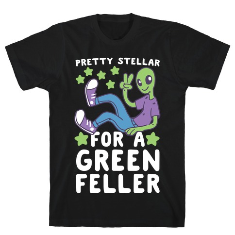 Pretty Stellar for a Green Feller T-Shirt