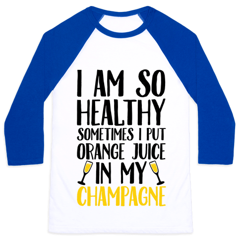 I Am So Healthy Sometimes I Put Orange Juice In My Champagne Baseball Tee