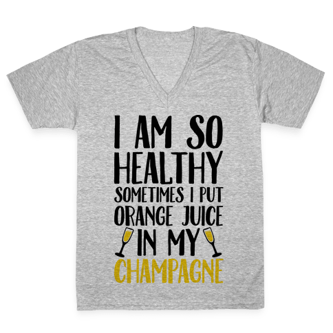 I Am So Healthy Sometimes I Put Orange Juice In My Champagne V-Neck Tee Shirt