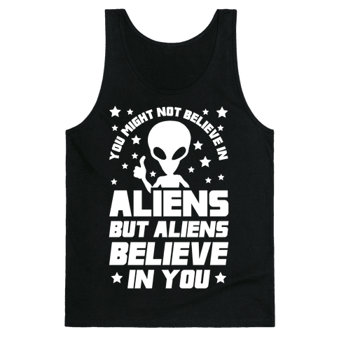 You Might Not Believe In Aliens But Aliens Believe In You Tank Top