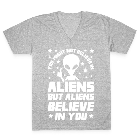 You Might Not Believe In Aliens But Aliens Believe In You V-Neck Tee Shirt