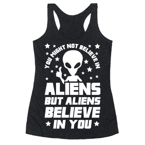 You Might Not Believe In Aliens But Aliens Believe In You Racerback Tank Top