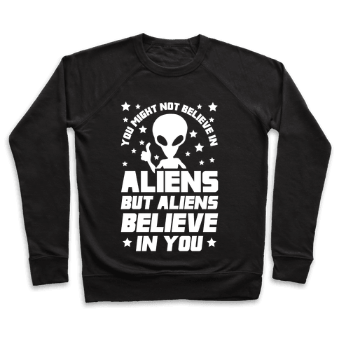 You Might Not Believe In Aliens But Aliens Believe In You Pullover