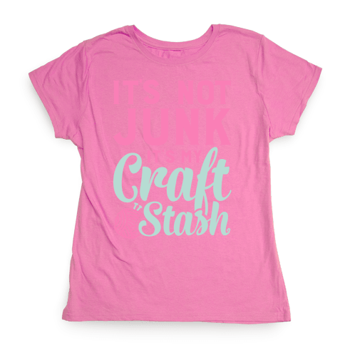 It's Not Junk It's My Craft Stash  Womens T-Shirt